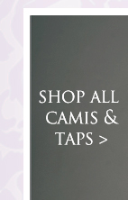Silk camis and taps - you deserve the best!